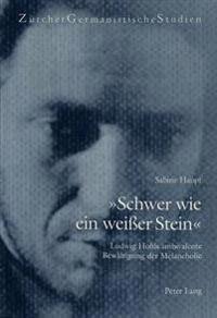 -Schwer Wie Ein Weisser Stein-: Ludwig Hohls Ambivalente Bewaeltigung Der Melancholie