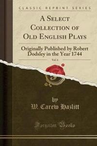 A Select Collection of Old English Plays, Vol. 6