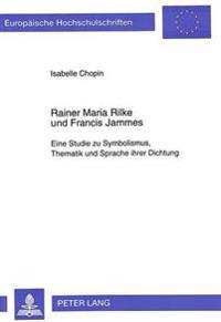 Rainer Maria Rilke Und Francis Jammes: Eine Studie Zu Symbolismus, Thematik Und Sprache Ihrer Dichtung