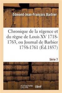 Chronique de la Regence Et Du Regne de Louis XV 1718-1763, Ou Journal de Barbier T07 1758-1761