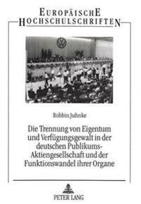 Die Trennung Von Eigentum Und Verfuegungsgewalt in Der Deutschen Publikums-Aktiengesellschaft Und Der Funktionswandel Ihrer Organe: Eine Analyse Der R