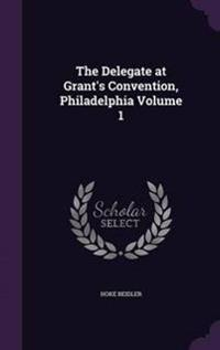 The Delegate at Grant's Convention, Philadelphia Volume 1