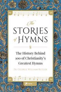 The Stories of Hymns: The History Behind 100 of Christianity's Greatest Hymns