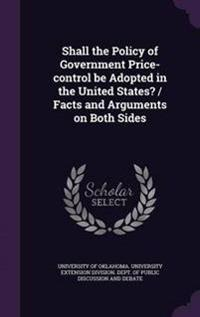 Shall the Policy of Government Price-Control Be Adopted in the United States? / Facts and Arguments on Both Sides