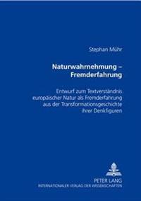 Naturwahrnehmung - Fremderfahrung: Entwurf Zum Textverstaendnis Europaeischer Natur- ALS Fremderfahrung Aus Der Transformationsgeschichte Ihrer Denkfi