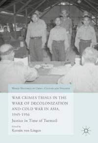 War Crimes Trials in the Wake of Decolonization and Cold War in Asia, 1945-1956: Justice in Time of Turmoil