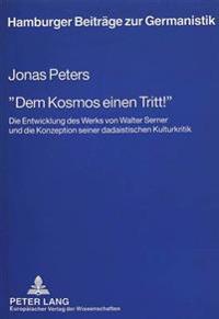 -Dem Kosmos Einen Tritt -: Die Entwicklung Des Werks Von Walter Serner Und Die Konzeption Seiner Dadaistischen Kulturkritik