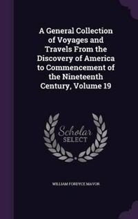 A General Collection of Voyages and Travels from the Discovery of America to Commencement of the Nineteenth Century, Volume 19