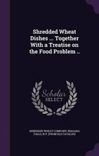 Shredded Wheat Dishes ... Together with a Treatise on the Food Problem ..