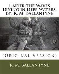 Under the Waves Diving in Deep Waters.by: R. M. Ballantyne: (Original Version)