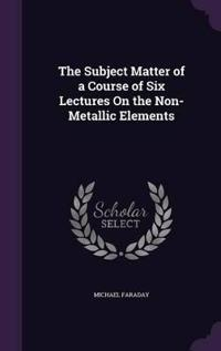 The Subject Matter of a Course of Six Lectures on the Non-Metallic Elements