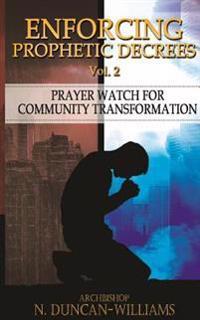 Enforcing Prophetic Decrees Volume 2: Prayer Watch for Community Transformation