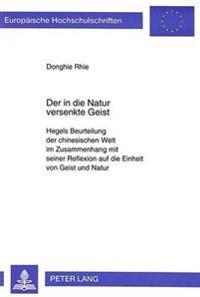 Der in Die Natur Versenkte Geist: Hegels Beurteilung Der Chinesischen Welt Im Zusammenhang Mit Seiner Reflexion Auf Die Einheit Von Geist Und Natur