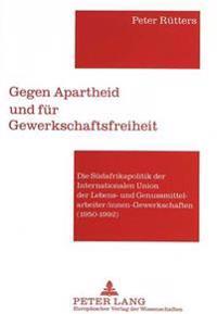 Gegen Apartheid Und Fuer Gewerkschaftsfreiheit: Die Suedafrikapolitik Der Internationalen Union Der Lebens- Und Genussmittelarbeiter/Innen-Gewerkschaf