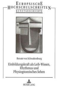 Einbildungskraft ALS Leib-Wissen, Rhythmus Und Physiognomisches Sehen: Grundlagenreflexionen Zum Verstaendnis Kuenstlerischer, Kunstpaedagogischer Und