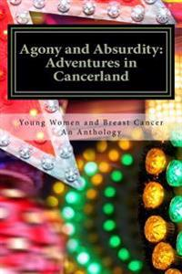 Agony and Absurdity: Adventures in Cancerland: An Anthology