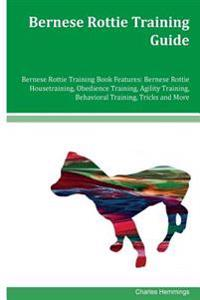 Bernese Rottie Training Guide Bernese Rottie Training Book Features: Bernese Rottie Housetraining, Obedience Training, Agility Training, Behavioral Tr