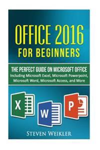 Office 2016 for Beginners- The Perfect Guide on Microsoft Office: Including Microsoft Excel Microsoft PowerPoint Microsoft Word Microsoft Access and M