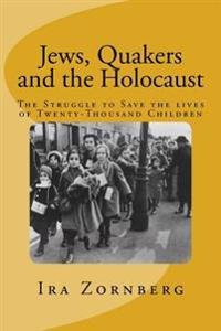 Jews, Quakers and the Holocaust: The Struggle to Save the Lives of Twenty-Thousand Children