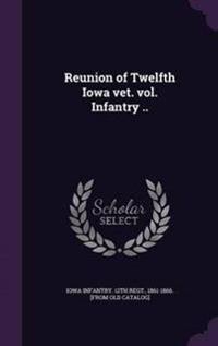 Reunion of Twelfth Iowa Vet. Vol. Infantry ..