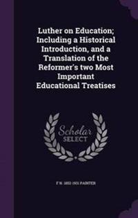 Luther on Education; Including a Historical Introduction, and a Translation of the Reformer's Two Most Important Educational Treatises
