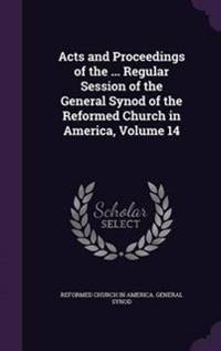 Acts and Proceedings of the ... Regular Session of the General Synod of the Reformed Church in America, Volume 14