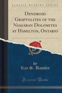 Dendroid Graptolites of the Niagaran Dolomites at Hamilton, Ontario (Classic Reprint)