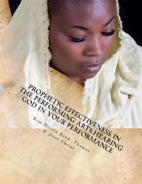 Prophetic Effectiveness in the Performing Arts.Hearing God in Your Performance: Prophetic Effectiveness in the Performing Arts: Hearing God in Your Pe