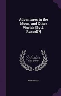 Adventures in the Moon, and Other Worlds [By J. Russell?]