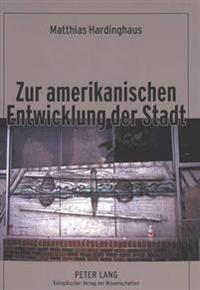 Zur Amerikanischen Entwicklung Der Stadt: Ein Beitrag Zur Kulturgenese Des City-Suburb-Phaenomens Unter Besonderer Beruecksichtigung Protestantisch-Ca