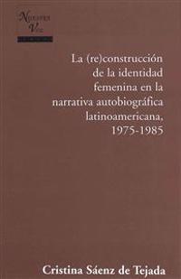 La reconstruccion de la identidad femenina en la narrativa autobiografica latinoamericana, 1975-1985 / The Re Construction of Female Identity in the American Autobiographical Narrative, 1975-1985