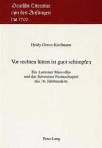 VOR Rechten Luetten Ist Guot Schimpfen: Der Luzerner Marcolfus Und Das Schweizer Fastnachtspiel Des 16. Jahrhunderts