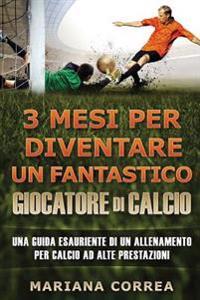 3 Mesi Per Diventare Un Fantastico Giocatore Di Calcio: Una Guida Esauriente Di Un Allenamento Per Calcio Ad Alte Prestazione