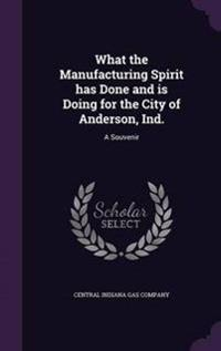 What the Manufacturing Spirit Has Done and Is Doing for the City of Anderson, Ind.