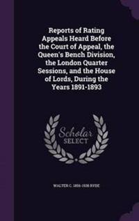 Reports of Rating Appeals Heard Before the Court of Appeal, the Queen's Bench Division, the London Quarter Sessions, and the House of Lords, During the Years 1891-1893