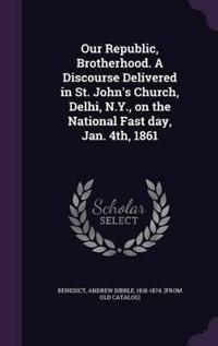 Our Republic, Brotherhood. a Discourse Delivered in St. John's Church, Delhi, N.Y., on the National Fast Day, Jan. 4th, 1861