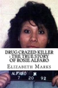Drug Crazed Killer: The True Story of Rosie Alfaro