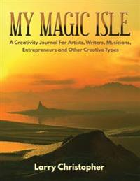 My Magic Isle: A Creativity Journal for Artists, Writers, Musicians, Entrepreneurs and Other Creative Types