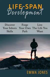 Lifespan Development: Discover Your Inborn Skills, Forge Your Own Path, Live the Life You Want and Maximize Your Self-Confidence