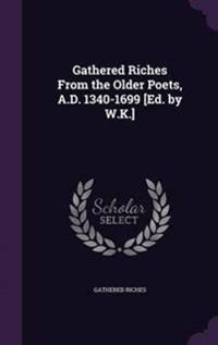 Gathered Riches from the Older Poets, A.D. 1340-1699 [Ed. by W.K.]