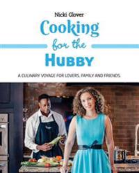 Cooking for the Hubby: A Culinary Voyage for Lovers, Family and Friends.