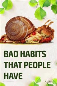 Bad Habits That People Have: Or How Can a Habit Results in Not Having a Happy and Successful Life You Deserve