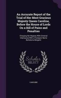An Accurate Report of the Trial of Her Most Gracious Majesty Queen Caroline, Before the House of Lords on a Bill of Pains and Penalties