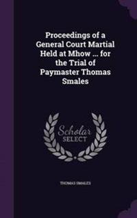 Proceedings of a General Court Martial Held at Mhow ... for the Trial of Paymaster Thomas Smales