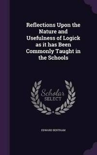 Reflections Upon the Nature and Usefulness of Logick as It Has Been Commonly Taught in the Schools