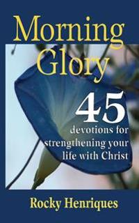 Morning Glory: 45 Devotions to Strengthen Your Life in Christ