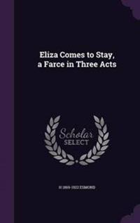 Eliza Comes to Stay, a Farce in Three Acts