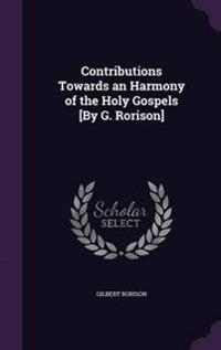 Contributions Towards an Harmony of the Holy Gospels [By G. Rorison]