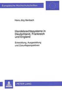 Handelsrechtssysteme in Deutschland, Frankreich Und England: Entwicklung, Ausgestaltung Und Zukunftsperspektiven