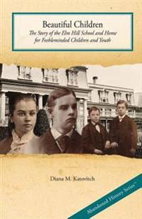 Beautiful Children: The Story of the ELM Hill School and Home for Feebleminded Children and Youth